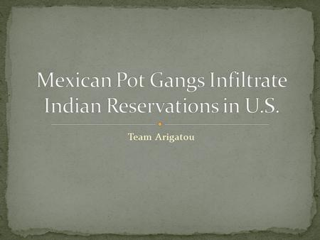 Team Arigatou. o Cultivating marijuana in Indian country represents a new twist in the decades-old illicit drug trade between Mexico and the U.S. o For.