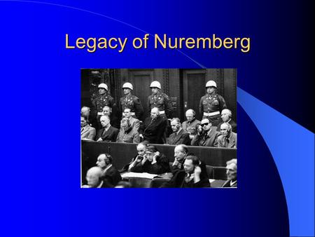 Legacy of Nuremberg. Nuremberg Trials The International Military Tribunal of 1946, convened by the U.S., British, French and Soviets, which convicted.