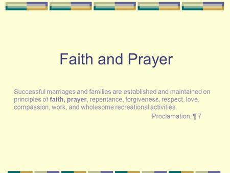 Faith and Prayer Successful marriages and families are established and maintained on principles of faith, prayer, repentance, forgiveness, respect, love,