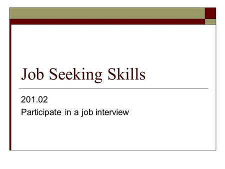 Job Seeking Skills 201.02 Participate in a job interview.