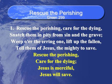 Rescue the Perishing 1. Rescue the perishing, care for the dying, Snatch them in pity from sin and the grave; Weep o'er the erring one, lift up the fallen,