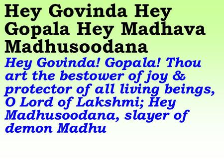 Hey Govinda Hey Gopala Hey Madhava Madhusoodana Hey Govinda! Gopala! Thou art the bestower of joy & protector of all living beings, O Lord of Lakshmi;