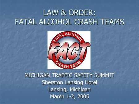 LAW & ORDER: FATAL ALCOHOL CRASH TEAMS MICHIGAN TRAFFIC SAFETY SUMMIT Sheraton Lansing Hotel Lansing, Michigan March 1-2, 2005.