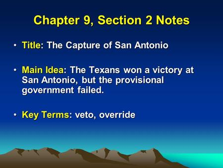 Chapter 9, Section 2 Notes Title: The Capture of San AntonioTitle: The Capture of San Antonio Main Idea: The Texans won a victory at San Antonio, but the.