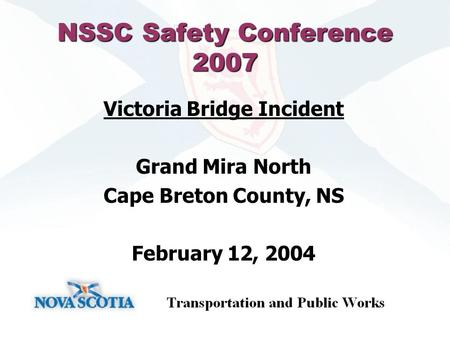 NSSC Safety Conference 2007 Victoria Bridge Incident Grand Mira North Cape Breton County, NS February 12, 2004.