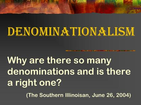 Denominationalism Why are there so many denominations and is there a right one? (The Southern Illinoisan, June 26, 2004)