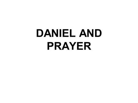 DANIEL AND PRAYER. DANIEL'S FIRST PRAYER Then Daniel returned to his house and explained the matter to his friends Hananiah, Mishael and Azariah. 18.