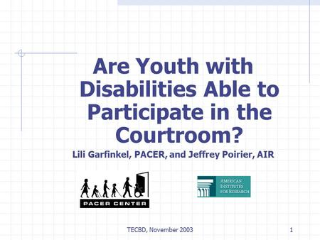 TECBD, November 20031 Are Youth with Disabilities Able to Participate in the Courtroom? Lili Garfinkel, PACER, and Jeffrey Poirier, AIR.