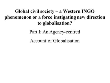 Global civil society – a Western INGO phenomenon or a force instigating new direction to globalisation? Part I: An Agency-centred Account of Globalisation.