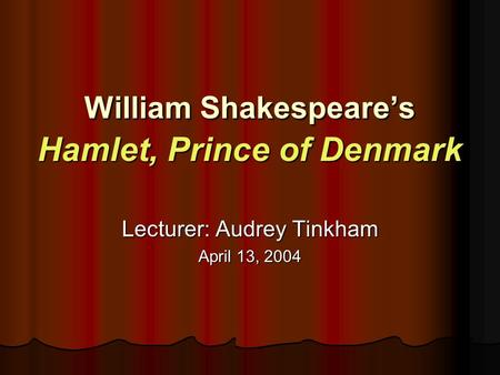William Shakespeare's Hamlet, Prince of Denmark Lecturer: Audrey Tinkham April 13, 2004.