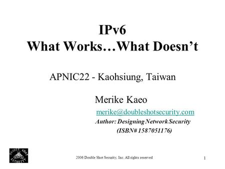 2006 Double Shot Security, Inc. All rights reserved 1 IPv6 What Works…What Doesn't APNIC22 - Kaohsiung, Taiwan Merike Kaeo