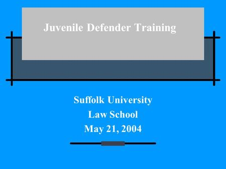 Juvenile Defender Training Suffolk University Law School May 21, 2004.