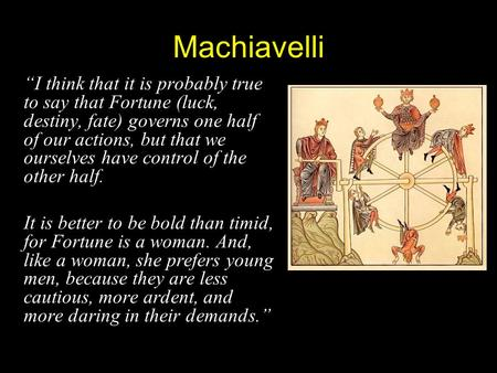 "Machiavelli ""I think that it is probably true to say that Fortune (luck, destiny, fate) governs one half of our actions, but that we ourselves have control."