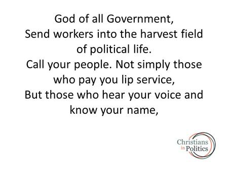 God of all Government, Send workers into the harvest field of political life. Call your people. Not simply those who pay you lip service, But those who.