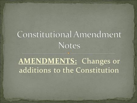 AMENDMENTS: Changes or additions to the Constitution.