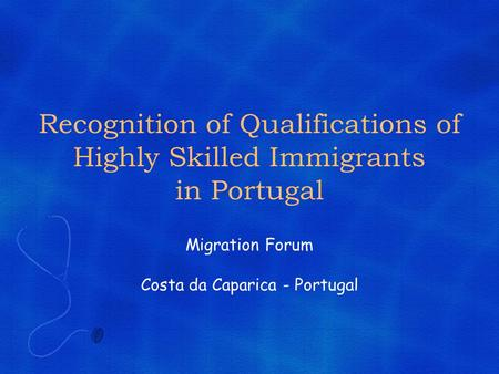 Recognition of Qualifications of Highly Skilled Immigrants in Portugal Migration Forum Costa da Caparica - Portugal.