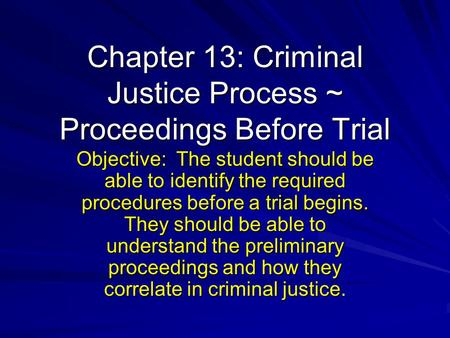 Chapter 13: Criminal Justice Process ~ Proceedings Before Trial Objective: The student should be able to identify the required procedures before a trial.
