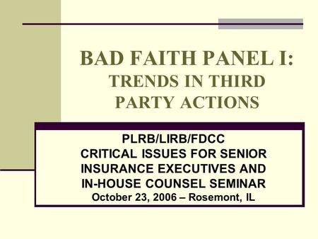 BAD FAITH PANEL I: TRENDS IN THIRD PARTY ACTIONS PLRB/LIRB/FDCC CRITICAL ISSUES FOR SENIOR INSURANCE EXECUTIVES AND IN-HOUSE COUNSEL SEMINAR October 23,