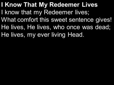 I Know That My Redeemer Lives I know that my Redeemer lives; What comfort this sweet sentence gives! He lives, He lives, who once was dead; He lives, my.