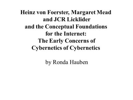 Heinz von Foerster, Margaret Mead and JCR Licklider and the Conceptual Foundations for the Internet: The Early Concerns of Cybernetics of Cybernetics by.