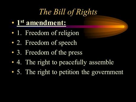 The Bill of Rights 1 st amendment: 1. Freedom of religion 2. Freedom of speech 3. Freedom of the press 4. The right to peacefully assemble 5. The right.