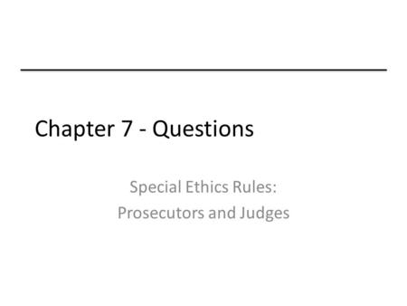 Chapter 7 - Questions Special Ethics Rules: Prosecutors and Judges.