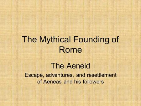 The Mythical Founding of Rome The Aeneid Escape, adventures, and resettlement of Aeneas and his followers.