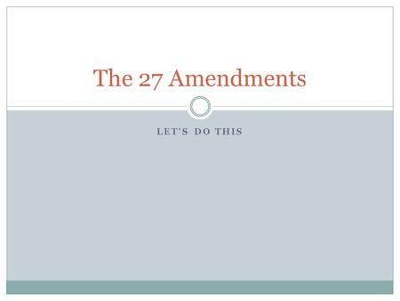LET'S DO THIS The 27 Amendments. 1 st Amendment Speech Religion Petition Assembly Press.