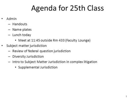 1 Agenda for 25th Class Admin – Handouts – Name plates – Lunch today Meet at 11:45 outside Rm 433 (Faculty Lounge) Subject matter jurisdiction – Review.