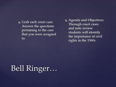 Bell Ringer…  Grab each court case. Answer the questions pertaining to the case that you were assigned to.  Agenda and Objectives: Through court cases.