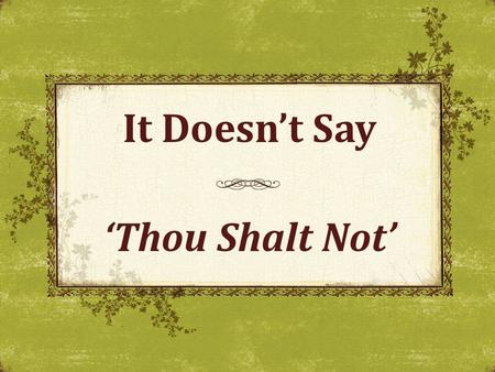 It Doesn't Say 'Thou Shalt Not'. Positive Authority Test all things Whatever you do God's authority revealed by: Command (direct statement) Apostolic.