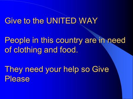 Give to the UNITED WAY People in this country are in need of clothing and food. They need your help so Give Please.