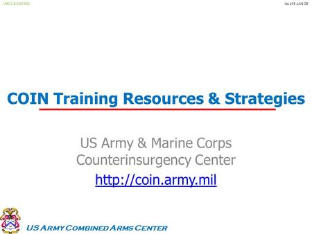 US Army Combined Arms Center UNCLASSIFIEDAs of 8 JAN 09 COIN Training Resources & Strategies US Army & Marine Corps Counterinsurgency Center