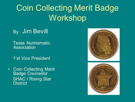 Coin Collecting Merit Badge Workshop By : Jim Bevill Texas Numismatic Association 1'st Vice President Coin Collecting Merit Badge Counselor SHAC / Rising.