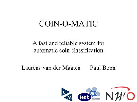COIN-O-MATIC A fast and reliable system for automatic coin classification Laurens van der MaatenPaul Boon.