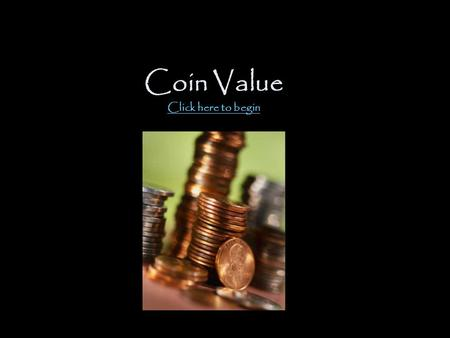 Coin Value Click here to begin Click here to begin.