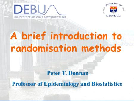 A brief introduction to randomisation methods Peter T. Donnan Professor of Epidemiology and Biostatistics.