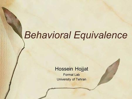 Behavioral Equivalence Hossein Hojjat Formal Lab University of Tehran.
