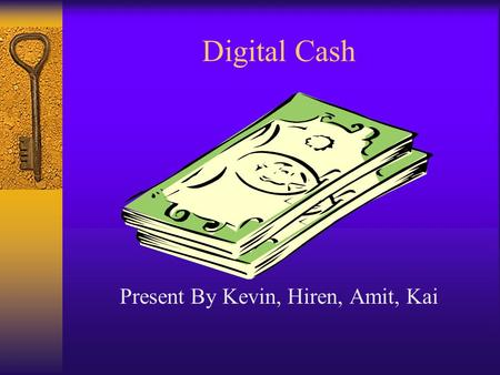 Digital Cash Present By Kevin, Hiren, Amit, Kai. What is Digital Cash?  A payment message bearing a digital signature which functions as a medium of.