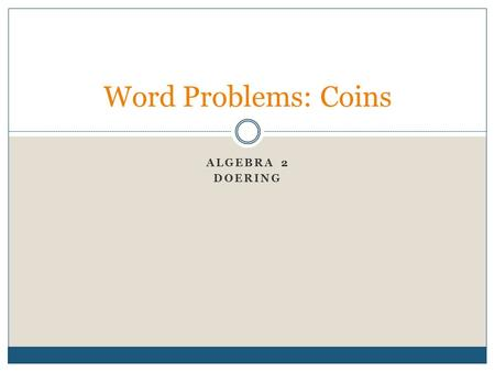 ALGEBRA 2 DOERING Word Problems: Coins. Coin Problems Mario had $6.50, consisting of dimes and quarters, in a coin bank. The number of quarters was 10.