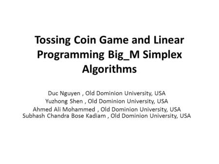Tossing Coin Game and Linear Programming Big_M Simplex Algorithms Duc Nguyen, Old Dominion University, USA Yuzhong Shen, Old Dominion University, USA Ahmed.
