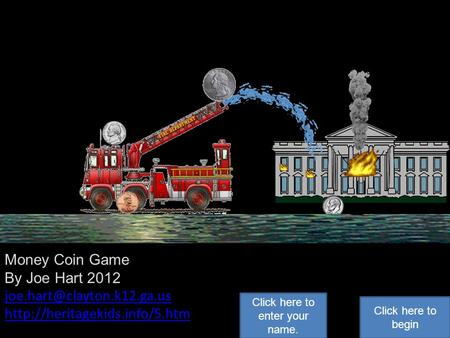 Money Coin Game By Joe Hart 2012  Click here to begin Click here to enter your name.