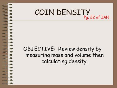 COIN DENSITY OBJECTIVE: Review density by measuring mass and volume then calculating density. Pg. 22 of IAN.