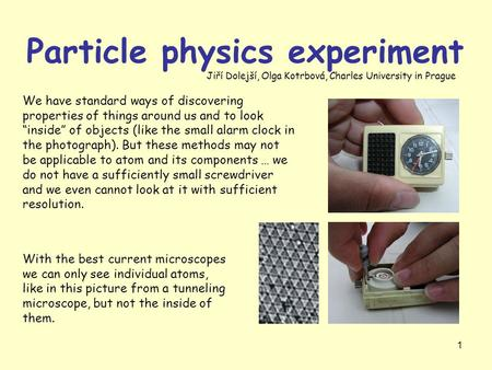 "1 Particle physics experiment We have standard ways of discovering properties of things around us and to look ""inside"" of objects (like the small alarm."