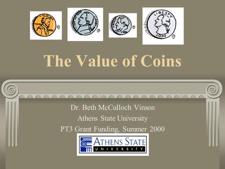 The Value of Coins Dr. Beth McCulloch Vinson Athens State University PT3 Grant Funding, Summer 2000.