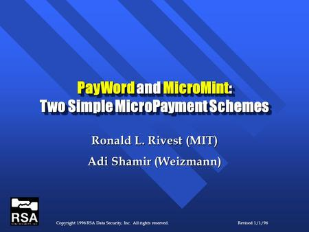 Copyright 1996 RSA Data Security, Inc. All rights reserved.Revised 1/1/96 PayWord and MicroMint: Two Simple MicroPayment Schemes Ronald L. Rivest (MIT)