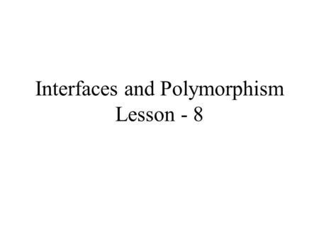Interfaces and Polymorphism Lesson - 8. Objectives Interfaces Supertype and subtype references Polymorphism Inner classes.