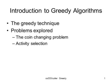 Cs333/cutler Greedy1 Introduction to Greedy Algorithms The greedy technique Problems explored –The coin changing problem –Activity selection.