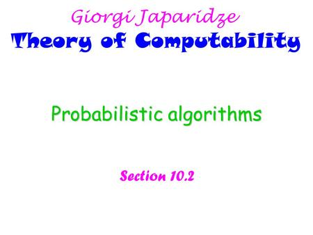 Probabilistic algorithms Section 10.2 Giorgi Japaridze Theory of Computability.