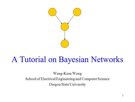 1 A Tutorial on Bayesian Networks Weng-Keen Wong School of Electrical Engineering and Computer Science Oregon State University.